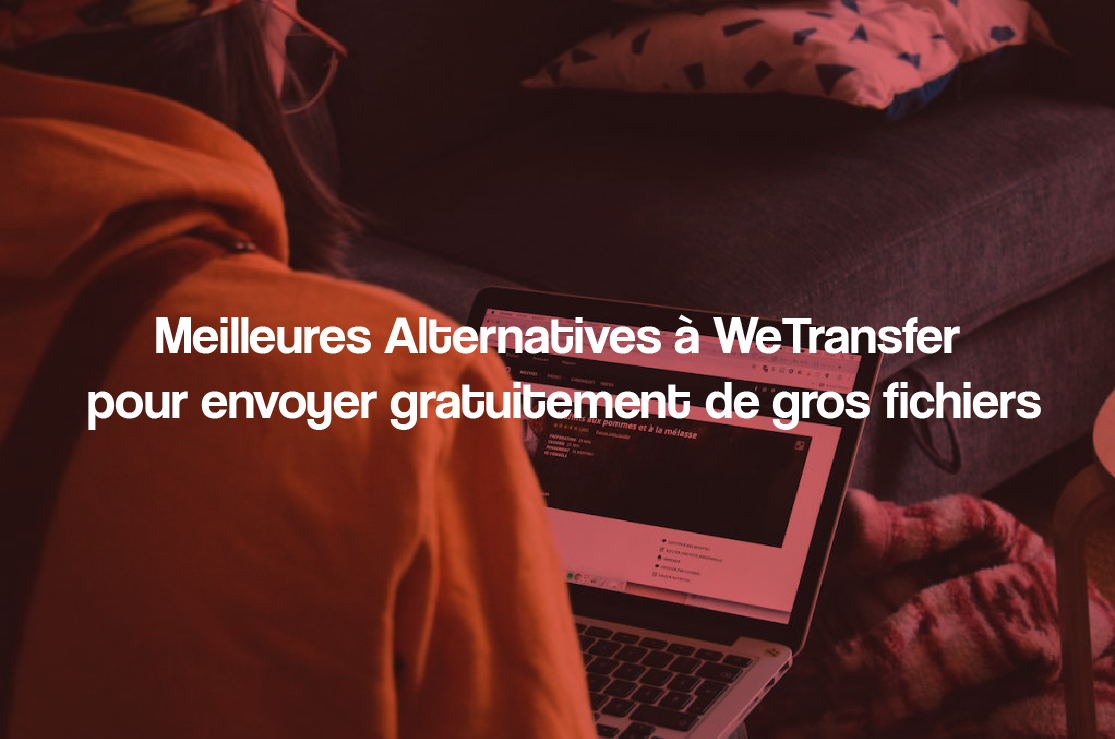 Meilleures Alternatives à WeTransfer pour envoyer gratuitement de gros fichiers